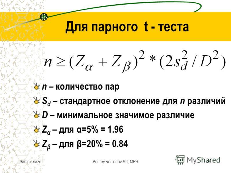 Sample sazeAndrey Rodionov MD, MPH26 Для парного t - теста n – количество пар S d – стандартное отклонение для n различий D – минимальное значимое различие Z α – для α=5% = 1.96 Z β – для β=20% = 0.84