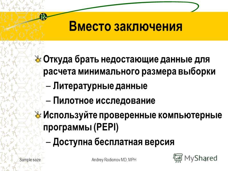 Sample sazeAndrey Rodionov MD, MPH31 Вместо заключения Откуда брать недостающие данные для расчета минимального размера выборки – Литературные данные – Пилотное исследование Используйте проверенные компьютерные программы (PEPI) – Доступна бесплатная