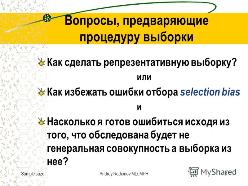Sample sazeAndrey Rodionov MD, MPH8 Вопросы, предваряющие процедуру выборки Как сделать репрезентативную выборку? или Как избежать ошибки отбора selection bias и Насколько я готов ошибиться исходя из того, что обследована будет не генеральная совокуп