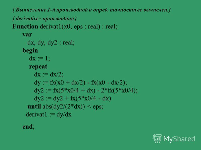 Мы будем пользоваться формулой (2), а впоследствии и формулой (3), в зависимости от конкретной задачи и тех сложностей, которые могут возникнуть при составлении программ. Используя эти формулы, составим функцию для вычисления первой производной. Точн
