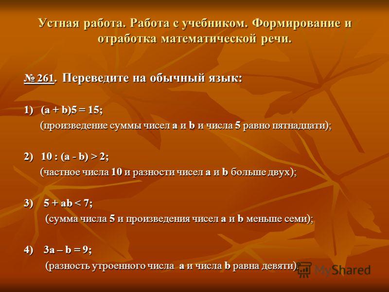Устная работа. Работа с учебником. Формирование и отработка математической речи. 261. Переведите на обычный язык: 261. Переведите на обычный язык: 1) (a + b)5 = 15; (произведение суммы чисел a и b и числа 5 равно пятнадцати); (произведение суммы чисе
