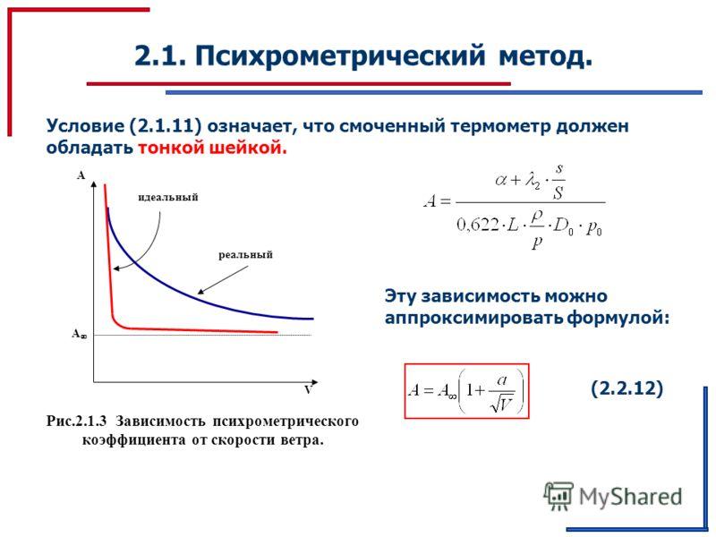 А 2.1. Психрометрический метод. Условие (2.1.11) означает, что смоченный термометр должен обладать тонкой шейкой. Рис.2.1.3 Зависимость психрометрического коэффициента от скорости ветра. V А идеальный реальный Эту зависимость можно аппроксимировать ф
