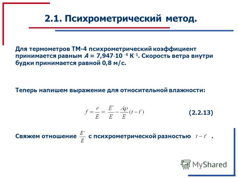 2.1. Психрометрический метод. Для термометров ТМ-4 психрометрический коэффициент принимается равным A = 7,947 10 -4 К -1. Скорость ветра внутри будки принимается равной 0,8 м/c. Теперь напишем выражение для относительной влажности: (2.2.13) Свяжем от
