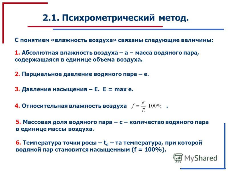 2.1. Психрометрический метод. С понятием «влажность воздуха» связаны следующие величины: 1. Абсолютная влажность воздуха – а – масса водяного пара, содержащаяся в единице объема воздуха. 2. Парциальное давление водяного пара – е. 3. Давление насыщени