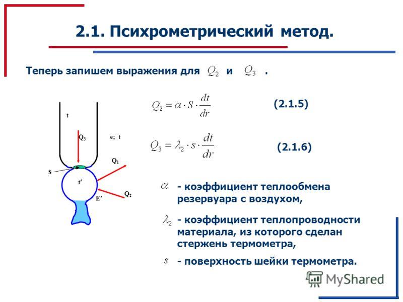 2.1. Психрометрический метод. Теперь запишем выражения для и. Q1Q1 t Q 3 Q2Q2 E t e; t s (2.1.5) (2.1.6) - коэффициент теплообмена резервуара с воздухом, - коэффициент теплопроводности материала, из которого сделан стержень термометра, - поверхность