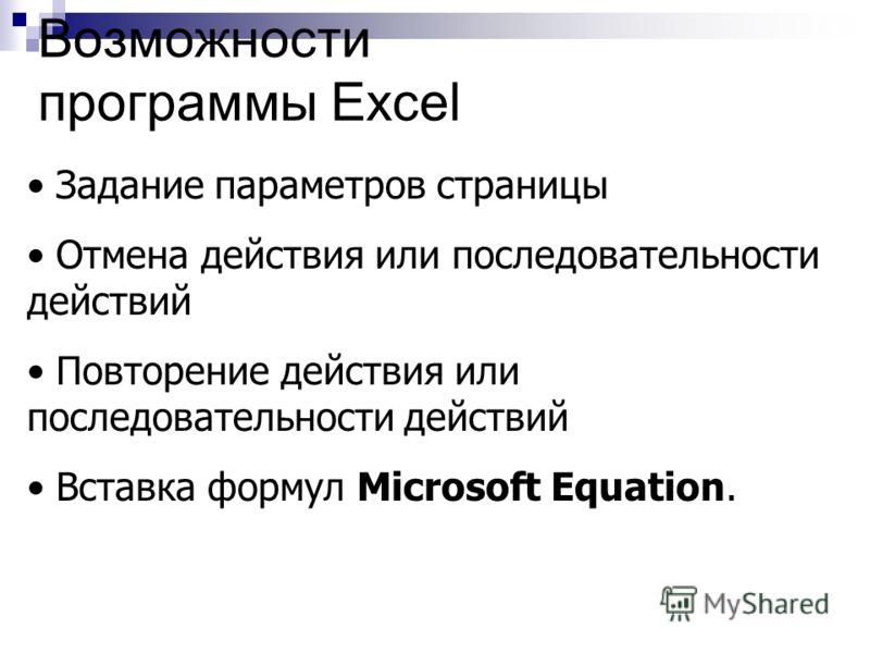 Возможности программы Excel Задание параметров страницы Отмена действия или последовательности действий Повторение действия или последовательности действий Вставка формул Microsoft Equation.