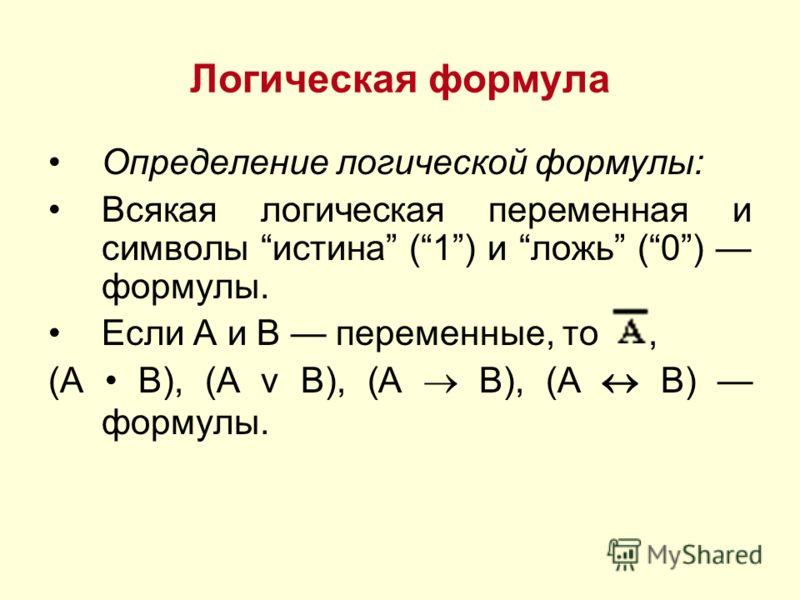 Логическая формула Определение логической формулы: Всякая логическая переменная и символы истина (1) и ложь (0) формулы. Если А и В переменные, то, (А В), (А v В), (А B), (А В) формулы.