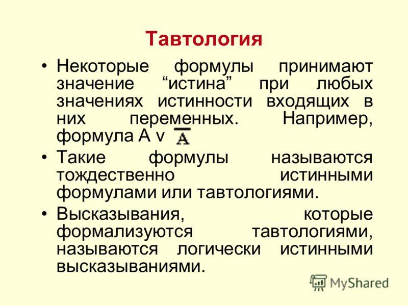 Тавтология Некоторые формулы принимают значение истина при любых значениях истинности входящих в них переменных. Например, формула А v Такие формулы называются тождественно истинными формулами или тавтологиями. Высказывания, которые формализуются тав