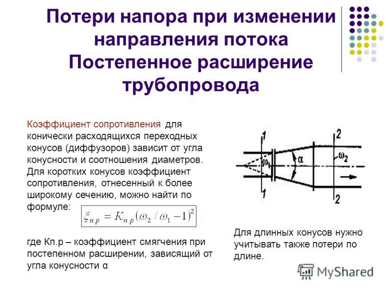 Потери напора при изменении направления потока Постепенное расширение трубопровода Коэффициент сопротивления для конически расходящихся переходных конусов (диффузоров) зависит от угла конусности и соотношения диаметров. Для коротких конусов коэффицие