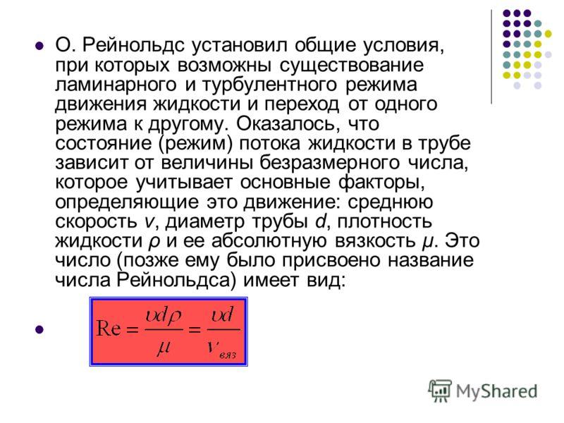 О. Рейнольдс установил общие условия, при которых возможны существование ламинарного и турбулентного режима движения жидкости и переход от одного режима к другому. Оказалось, что состояние (режим) потока жидкости в трубе зависит от величины безразмер