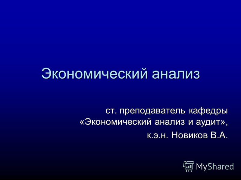 Экономический анализ ст. преподаватель кафедры «Экономический анализ и аудит», к.э.н. Новиков В.А.