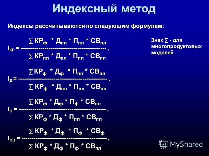 Индексный метод Индексы рассчитываются по следующим формулам: КР ф * Д пл * П пл * СВ пл КР ф * Д пл * П пл * СВ пл I КР = --------------------------------------------, КР пл * Д пл * П пл * СВ пл КР пл * Д пл * П пл * СВ пл КР ф * Д ф * П пл * СВ пл