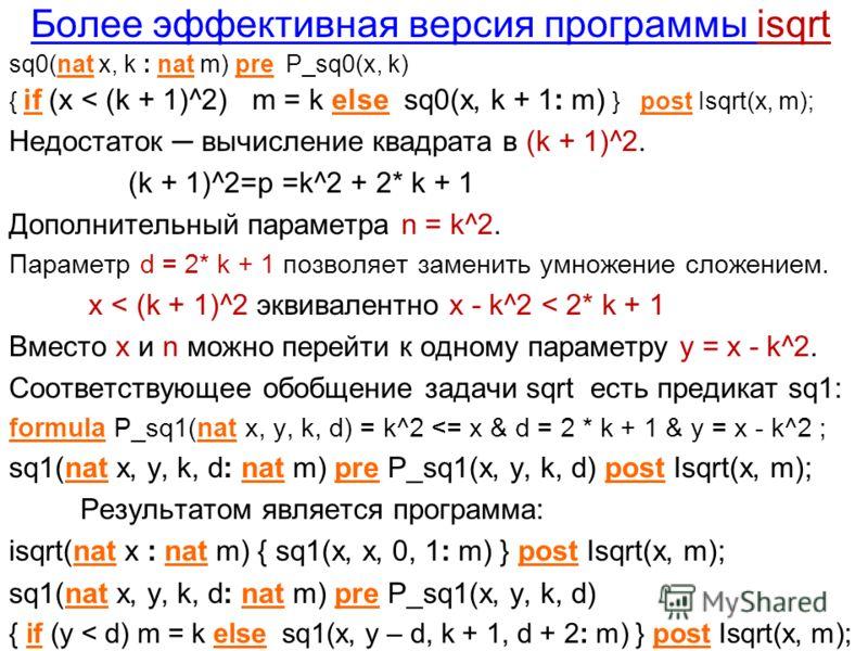 Более эффективная версия программы isqrt sq0(nat x, k : nat m) pre P_sq0(x, k) { if (x < (k + 1)^2) m = k else sq0(x, k + 1: m) } post Isqrt(x, m); Недостаток вычисление квадрата в (k + 1)^2. (k + 1)^2=p =k^2 + 2* k + 1 Дополнительный параметра n = k