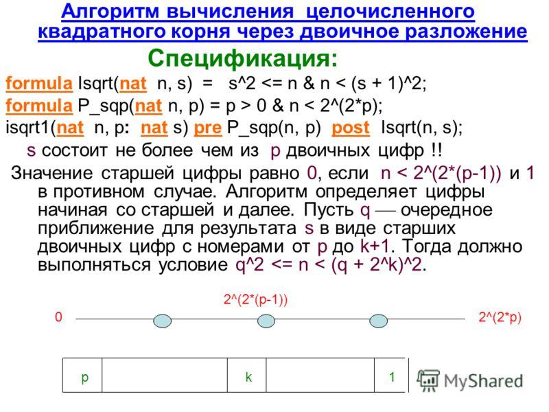 Алгоритм вычисления целочисленного квадратного корня через двоичное разложение Спецификация: formula Isqrt(nat n, s) = s^2  0 & n < 2^(2*p); isqrt1(nat n, p: nat s) pre P_sqp(n, p) post Isqrt(n, s); s состоит не более чем из p двоичных цифр !! Значен