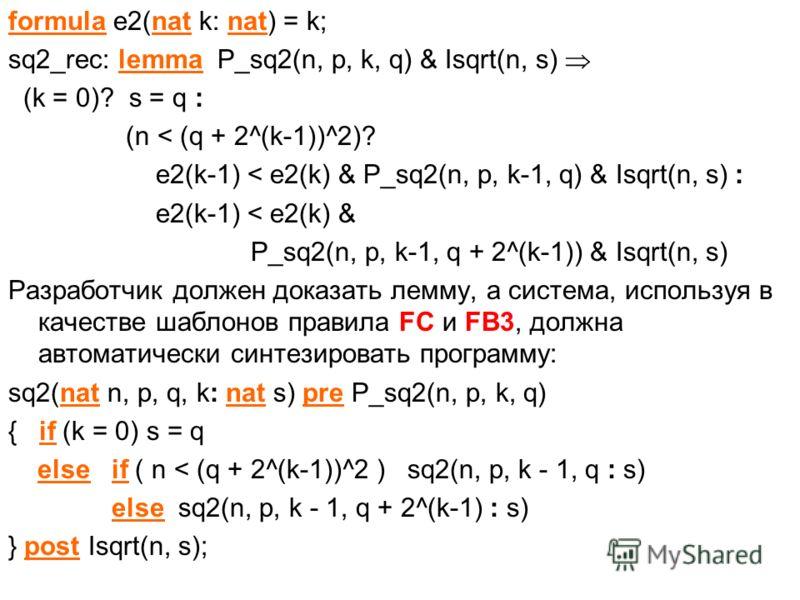 formula e2(nat k: nat) = k; sq2_rec: lemma P_sq2(n, p, k, q) & Isqrt(n, s) (k = 0)? s = q : (n < (q + 2^(k-1))^2)? e2(k-1) < e2(k) & P_sq2(n, p, k-1, q) & Isqrt(n, s) : e2(k-1) < e2(k) & P_sq2(n, p, k-1, q + 2^(k-1)) & Isqrt(n, s) Разработчик должен
