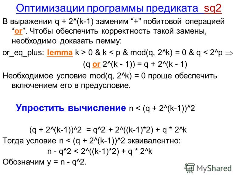 Оптимизации программы предиката sq2 В выражении q + 2^(k-1) заменим + побитовой операциейor. Чтобы обеспечить корректность такой замены, необходимо доказать лемму: or_eq_plus: lemma k > 0 & k < p & mod(q, 2^k) = 0 & q < 2^p (q or 2^(k - 1)) = q + 2^(