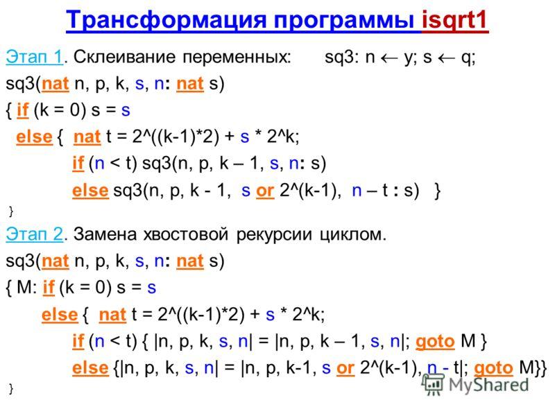 Трансформация программы isqrt1 Этап 1. Склеивание переменных: sq3: n y; s q; sq3(nat n, p, k, s, n: nat s) { if (k = 0) s = s else { nat t = 2^((k-1)*2) + s * 2^k; if (n < t) sq3(n, p, k – 1, s, n: s) else sq3(n, p, k - 1, s or 2^(k-1), n – t : s) }