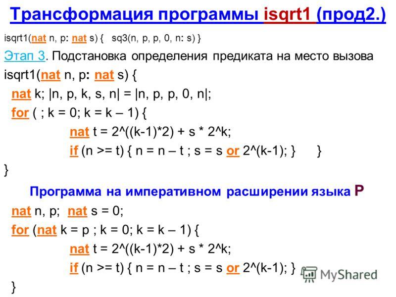 Трансформация программы isqrt1 (прод2.) isqrt1(nat n, p: nat s) { sq3(n, p, p, 0, n: s) } Этап 3. Подстановка определения предиката на место вызова isqrt1(nat n, p: nat s) { nat k; |n, p, k, s, n| = |n, p, p, 0, n|; for ( ; k = 0; k = k – 1) { nat t