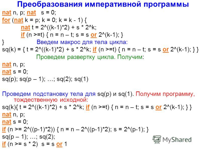 Преобразования императивной программы nat n, p; nat s = 0; for (nat k = p; k = 0; k = k - 1) { nat t = 2^((k-1)*2) + s * 2^k; if (n >=t) { n = n – t; s = s or 2^(k-1); } } Введем макрос для тела цикла: sq(k) = { t = 2^((k-1)*2) + s * 2^k; if (n >=t)