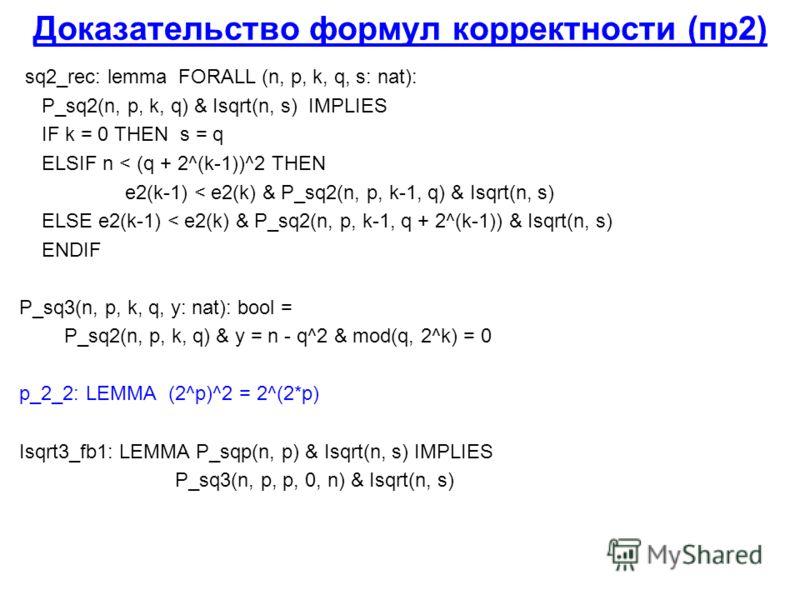 Доказательство формул корректности (пр2) sq2_rec: lemma FORALL (n, p, k, q, s: nat): P_sq2(n, p, k, q) & Isqrt(n, s) IMPLIES IF k = 0 THEN s = q ELSIF n < (q + 2^(k-1))^2 THEN e2(k-1) < e2(k) & P_sq2(n, p, k-1, q) & Isqrt(n, s) ELSE e2(k-1) < e2(k) &