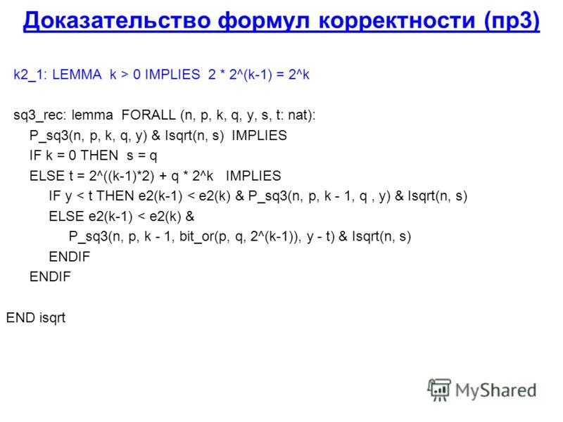 Доказательство формул корректности (пр3) k2_1: LEMMA k > 0 IMPLIES 2 * 2^(k-1) = 2^k sq3_rec: lemma FORALL (n, p, k, q, y, s, t: nat): P_sq3(n, p, k, q, y) & Isqrt(n, s) IMPLIES IF k = 0 THEN s = q ELSE t = 2^((k-1)*2) + q * 2^k IMPLIES IF y < t THEN