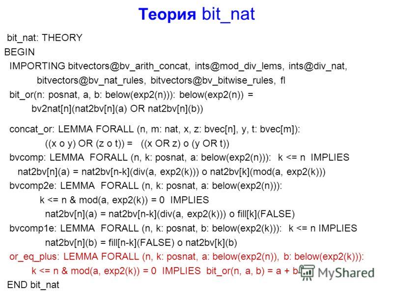 Теория bit_nat bit_nat: THEORY BEGIN IMPORTING bitvectors@bv_arith_concat, ints@mod_div_lems, ints@div_nat, bitvectors@bv_nat_rules, bitvectors@bv_bitwise_rules, fl bit_or(n: posnat, a, b: below(exp2(n))): below(exp2(n)) = bv2nat[n](nat2bv[n](a) OR n