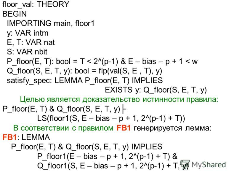 floor_val: THEORY BEGIN IMPORTING main, floor1 y: VAR intm E, T: VAR nat S: VAR nbit P_floor(E, T): bool = T < 2^(p-1) & E – bias – p + 1 < w Q_floor(S, E, T, y): bool = flp(val(S, E, T), y) satisfy_spec: LEMMA P_floor(E, T) IMPLIES EXISTS y: Q_floor