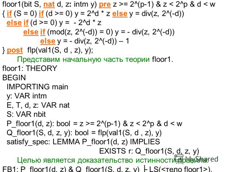 floor1(bit S, nat d, z: intm y) pre z >= 2^(p-1) & z < 2^p & d < w { if (S = 0) if (d >= 0) y = 2^d * z else y = div(z, 2^(-d)) else if (d >= 0) y = - 2^d * z else if (mod(z, 2^(-d)) = 0) y = - div(z, 2^(-d)) else y = - div(z, 2^(-d)) – 1 } post flp(