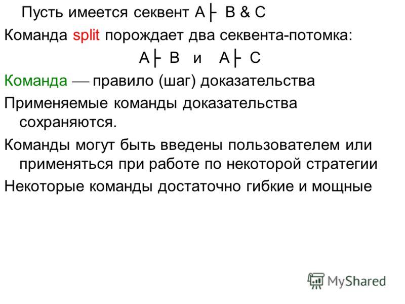 Пусть имеется секвент A B & C Команда split порождает два секвента-потомка: A B и A C Команда правило (шаг) доказательства Применяемые команды доказательства сохраняются. Команды могут быть введены пользователем или применяться при работе по некоторо
