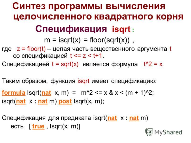 Синтез программы вычисления целочисленного квадратного корня Спецификация isqrt : m = isqrt(x) = floor(sqrt(x)), где z = floor(t) – целая часть вещественного аргумента t со спецификацией t