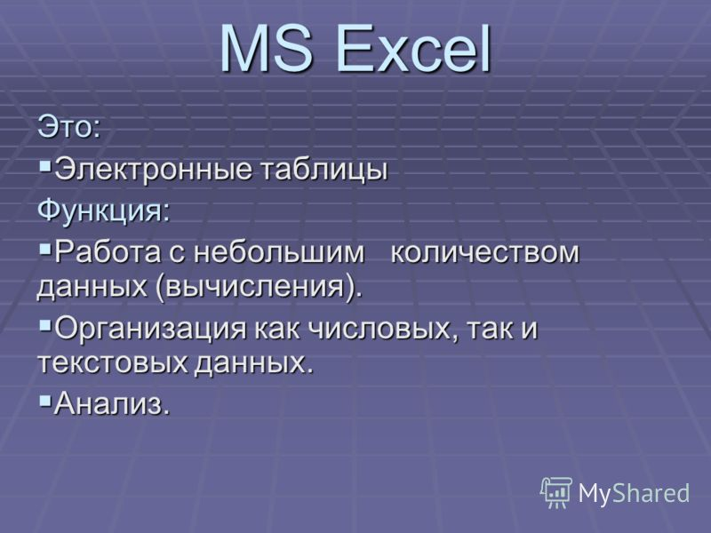 MS Excel Это: Электронные таблицы Электронные таблицыФункция: Работа с небольшим количеством данных (вычисления). Работа с небольшим количеством данных (вычисления). Организация как числовых, так и текстовых данных. Организация как числовых, так и те