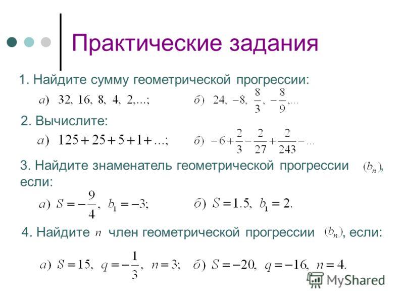 Практические задания 1. Найдите сумму геометрической прогрессии: 2. Вычислите: 3. Найдите знаменатель геометрической прогрессии, если: 4. Найдите член геометрической прогрессии, если:
