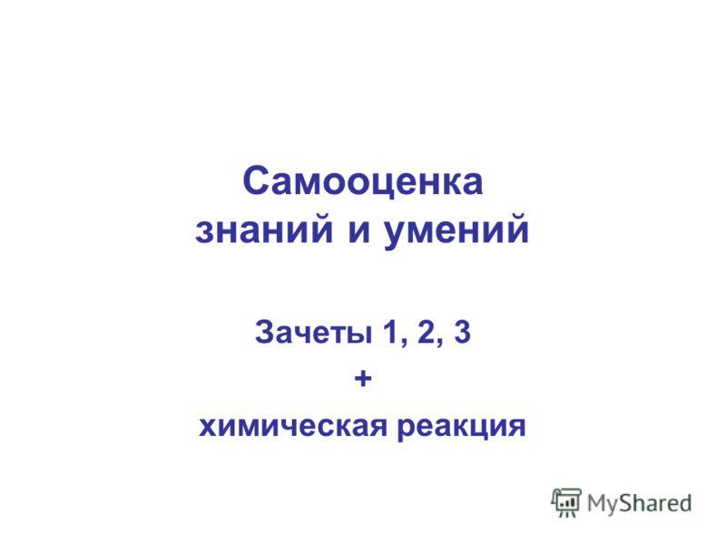 Самооценка знаний и умений Зачеты 1, 2, 3 + химическая реакция