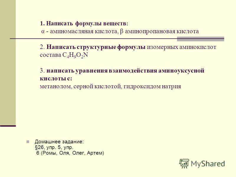 1. Написать формулы веществ : α - аминомасляная кислота, β аминопропановая кислота 2. Написать структурные формулы изомерных аминокислот состава С 4 Н 9 О 2 N 3. написать уравнения взаимодействия аминоуксусной кислоты с: метанолом, серной кислотой, г
