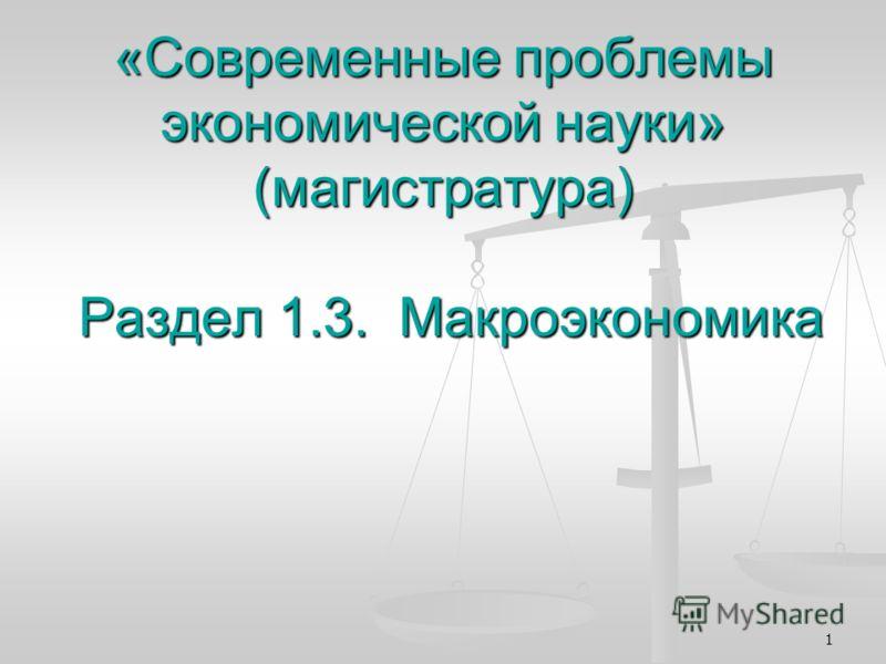 1 «Современные проблемы экономической науки» (магистратура) Раздел 1.3. Макроэкономика