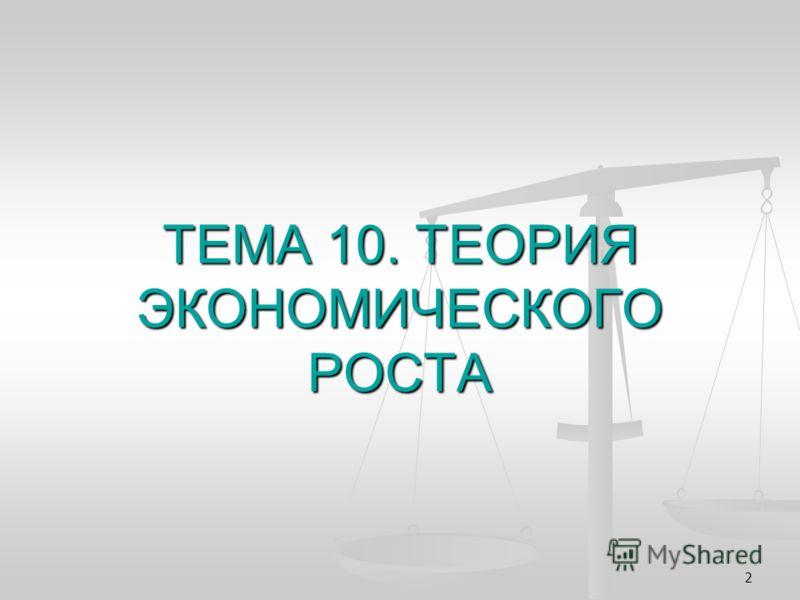 2 ТЕМА 10. ТЕОРИЯ ЭКОНОМИЧЕСКОГО РОСТА