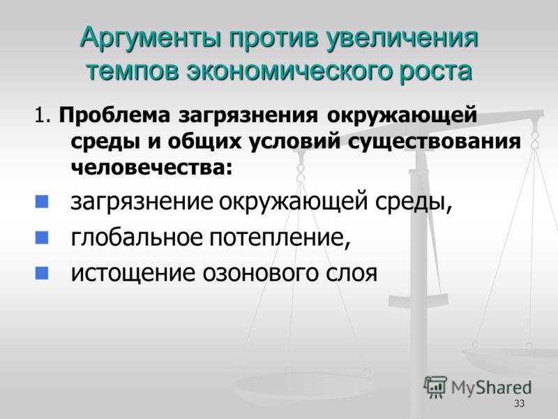 33 Аргументы против увеличения темпов экономического роста 1. Проблема загрязнения окружающей среды и общих условий существования человечества: загрязнение окружающей среды, глобальное потепление, истощение озонового слоя
