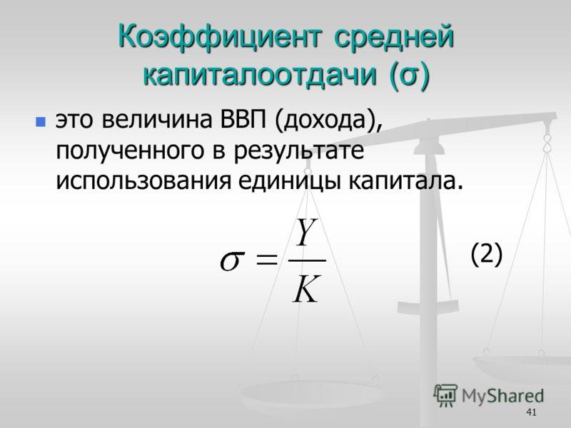 41 Коэффициент средней капиталоотдачи (σ) это величина ВВП (дохода), полученного в результате использования единицы капитала. (2)
