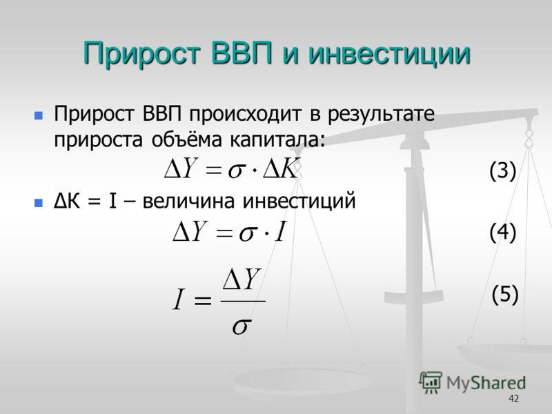 42 Прирост ВВП и инвестиции Прирост ВВП происходит в результате прироста объёма капитала: (3) К = I – величина инвестиций (4) (5)