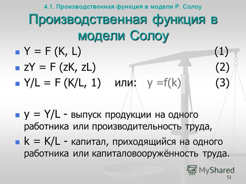52 Производственная функция в модели Солоу 4.1. Производственная функция в модели Р. Солоу Производственная функция в модели Солоу Y = F (K, L) (1) Y = F (K, L) (1) zY = F (zK, zL) (2) zY = F (zK, zL) (2) Y/L = F (K/L, 1) или: y =f(k) (3) Y/L = F (K/