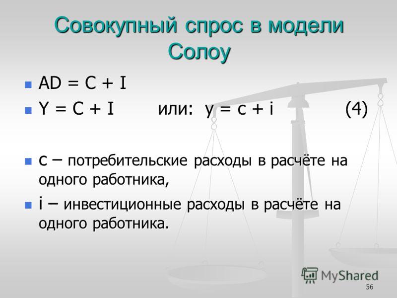 56 Совокупный спрос в модели Солоу AD = C + I AD = C + I Y = C + I или: y = c + i (4) Y = C + I или: y = c + i (4) c – потребительские расходы в расчёте на одного работника, c – потребительские расходы в расчёте на одного работника, i – инвестиционны