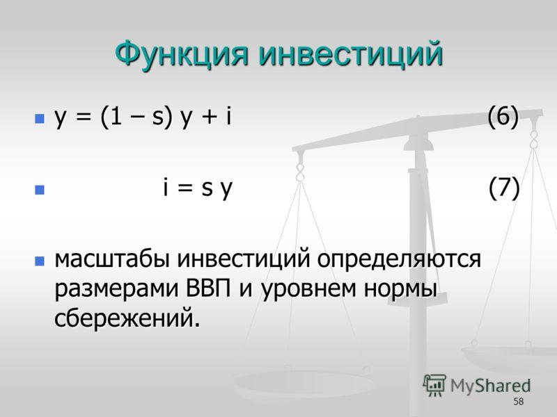 58 Функция инвестиций y = (1 – s) y + i (6) y = (1 – s) y + i (6) i = s y (7) i = s y (7) масштабы инвестиций определяются размерами ВВП и уровнем нормы сбережений. масштабы инвестиций определяются размерами ВВП и уровнем нормы сбережений.
