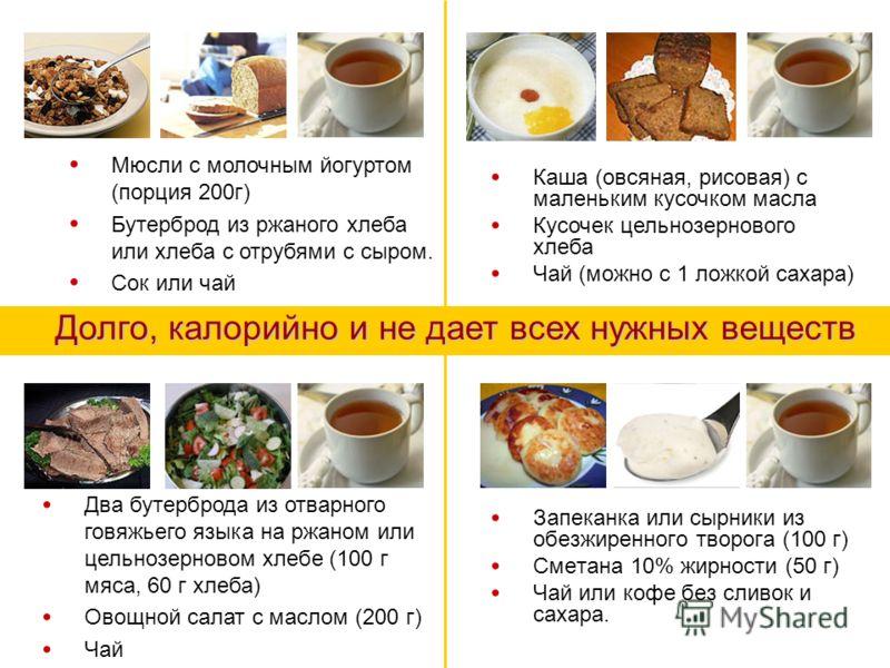 Запеканка или сырники из обезжиренного творога (100 г) Сметана 10% жирности (50 г) Чай или кофе без сливок и сахара. Мюсли с молочным йогуртом (порция 200г) Бутерброд из ржаного хлеба или хлеба с отрубями с сыром. Сок или чай Каша (овсяная, рисовая)