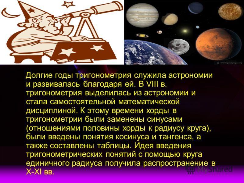 Долгие годы тригонометрия служила астрономии и развивалась благодаря ей. В VIII в. тригонометрия выделилась из астрономии и стала самостоятельной математической дисциплиной. К этому времени хорды в тригонометрии были заменены синусами (отношениями по