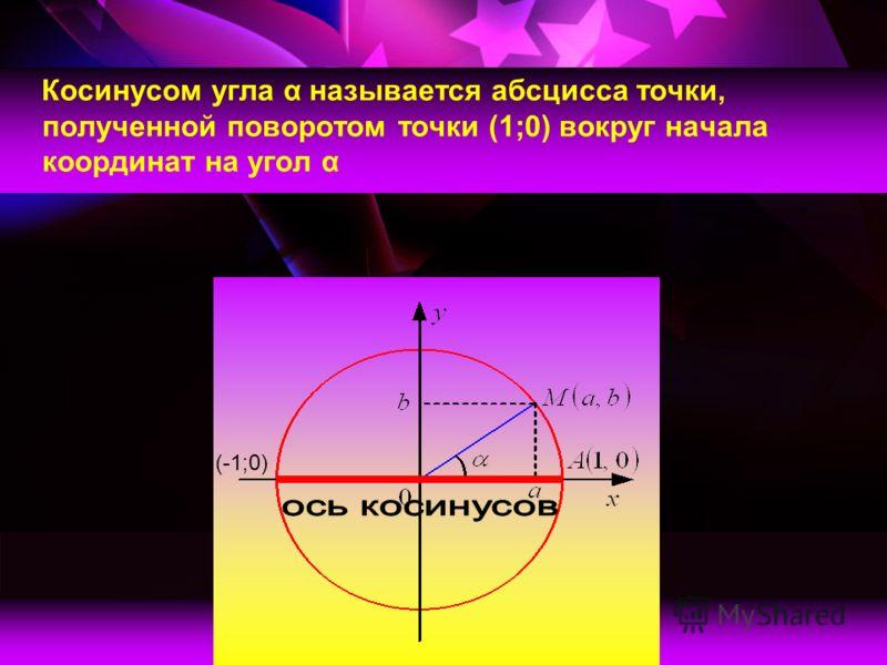 Косинусом угла α называется абсцисса точки, полученной поворотом точки (1;0) вокруг начала координат на угол α (-1;0)