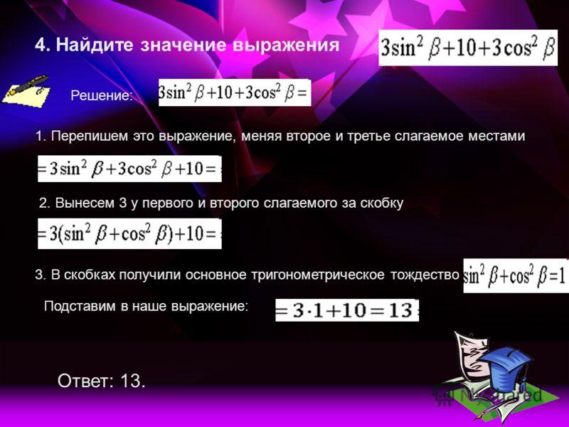 4. Найдите значение выражения Решение: 1. Перепишем это выражение, меняя второе и третье слагаемое местами 2. Вынесем 3 у первого и второго слагаемого за скобку 3. В скобках получили основное тригонометрическое тождество Подставим в наше выражение: О