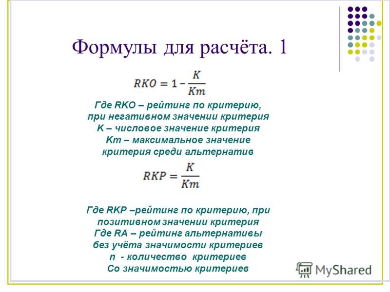 Формулы для расчёта. 1 Где RKO – рейтинг по критерию, при негативном значении критерия K – числовое значение критерия Km – максимальное значение критерия среди альтернатив Где RKP –рейтинг по критерию, при позитивном значении критерия Где RA – рейтин