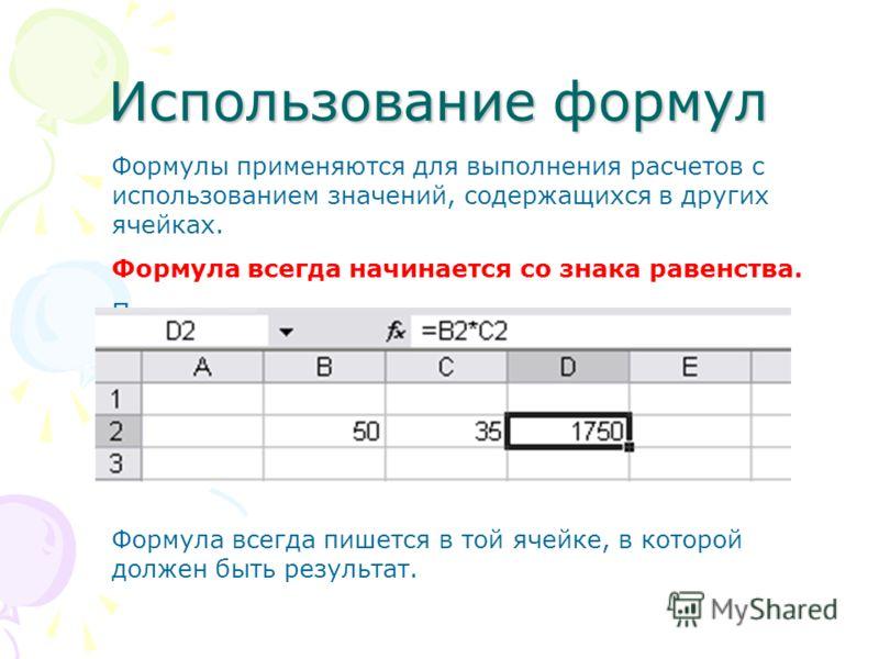 Использование формул Формулы применяются для выполнения расчетов с использованием значений, содержащихся в других ячейках. Формула всегда начинается со знака равенства. Пример: Формула всегда пишется в той ячейке, в которой должен быть результат.