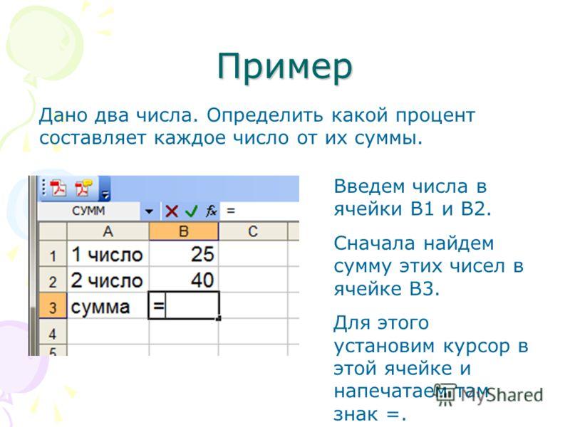 Пример Дано два числа. Определить какой процент составляет каждое число от их суммы. Введем числа в ячейки В1 и В2. Сначала найдем сумму этих чисел в ячейке В3. Для этого установим курсор в этой ячейке и напечатаем там знак =.