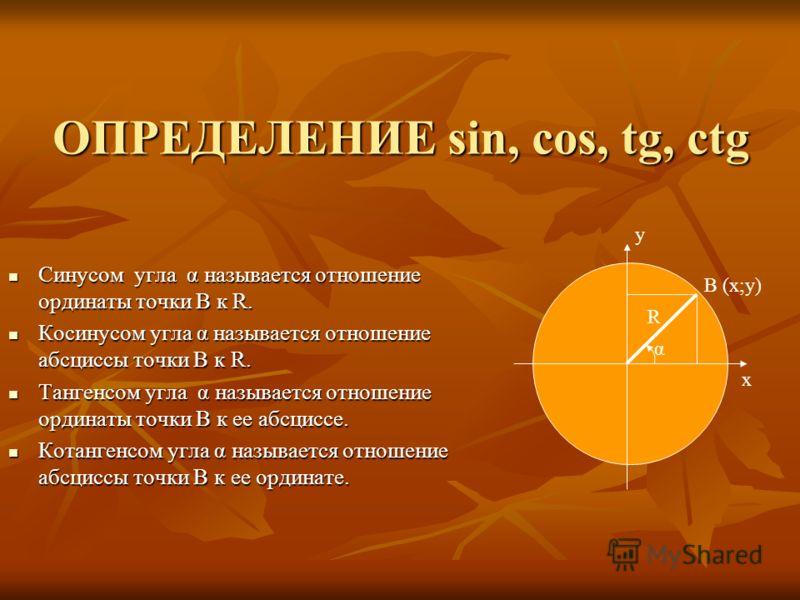 ОПРЕДЕЛЕНИЕ sin, cos, tg, ctg Синусом угла α называется отношение ординаты точки В к R. Синусом угла α называется отношение ординаты точки В к R. Косинусом угла α называется отношение абсциссы точки В к R. Косинусом угла α называется отношение абсцис